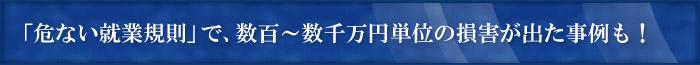 「危ない就業規則」で、数百~数千万円単位の損害が出た事例も!
