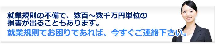 就業規則の不備で、数百~数千万円単位の損害が出ることもあります。就業規則でお困りであれば、今すぐご連絡下さい。